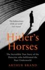 Hitler's Horses : The Incredible True Story of the Detective who Infiltrated the Nazi Underworld - Book