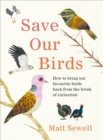 Save Our Birds : How to bring our favourite birds back from the brink of extinction - Book