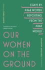 Our Women on the Ground : Arab Women Reporting from the Arab World - Book