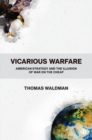 Vicarious Warfare : American Strategy and the Illusion of War on the Cheap - Book