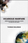 Vicarious Warfare : American Strategy and the Illusion of War on the Cheap - eBook