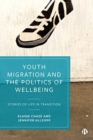 Youth Migration and the Politics of Wellbeing : Stories of Life in Transition - Book