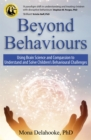 Beyond Behaviours : Using Brain Science and Compassion to Understand and Solve Children's Behavioural Challenges - Book