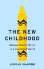 The New Childhood : Raising kids to thrive in a digitally connected world - Book