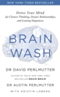 Brain Wash : Detox Your Mind for Clearer Thinking, Deeper Relationships and Lasting Happiness - Book