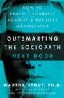 Outsmarting the Sociopath Next Door : How to Protect Yourself Against a Ruthless Manipulator - Book