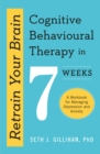 Retrain Your Brain: Cognitive Behavioural Therapy in 7 Weeks : A Workbook for Managing Anxiety and Depression - eBook