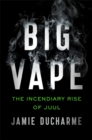 Big Vape : The Incendiary Rise of Juul - Book