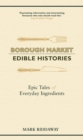 Borough Market: Edible Histories : Epic tales of everyday ingredients - eBook