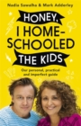 Honey, I Homeschooled the Kids : A personal, practical and imperfect guide - Book