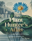 The Plant-Hunter's Atlas : A World Tour of Botanical Adventures, Chance Discoveries and Strange Specimens - Book