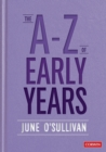 The A to Z of Early Years : Politics, Pedagogy and Plain Speaking - Book