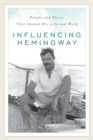 Influencing Hemingway : People and Places That Shaped His Life and Work - Book