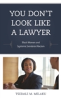You Don't Look Like a Lawyer : Black Women and Systemic Gendered Racism - eBook