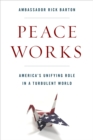 Peace Works : America's Unifying Role in a Turbulent World - Book