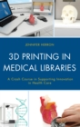 3D Printing in Medical Libraries : A Crash Course in Supporting Innovation in Health Care - eBook