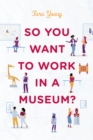 So You Want to Work in a Museum? - Book