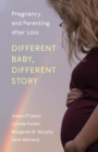 Different Baby, Different Story : Pregnancy and Parenting after Loss - eBook