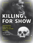 Killing for Show : Photography, War, and the Media in Vietnam and Iraq - eBook
