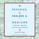 Psychics, Healers, and Mediums : A Journalist, a Road Trip, and Voices from the Other Side - eAudiobook