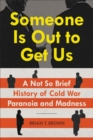 Someone Is Out to Get Us : A Not So Brief History of Cold War Paranoia and Madness - Book