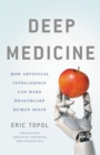 Deep Medicine : How Artificial Intelligence Can Make Healthcare Human Again - eBook