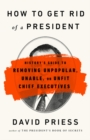 How to Get Rid of a President : History's Guide to Removing Unpopular, Unable, or Unfit Chief Executives - eBook