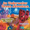 An Underwater Ocean Adventure- Baby & Toddler Color Books - Book