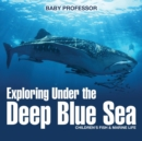 Exploring Under the Deep Blue Sea Children's Fish & Marine Life - Book