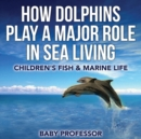 How Dolphins Play a Major Role in Sea Living Children's Fish & Marine Life - Book