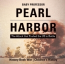 Pearl Harbor : The Attack that Pushed the US to Battle - History Book War Children's History - Book