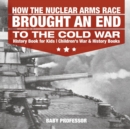 How the Nuclear Arms Race Brought an End to the Cold War - History Book for Kids Children's War & History Books - Book