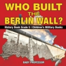 Who Built the Berlin Wall? - History Book Grade 5 Children's Military Books - Book