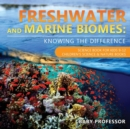 Freshwater and Marine Biomes : Knowing the Difference - Science Book for Kids 9-12 Children's Science & Nature Books - Book