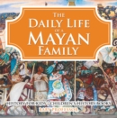 The Daily Life of a Mayan Family - History for Kids | Children's History Books - eBook