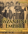 The Byzantine Empire - The Middle Ages Ancient History of Europe | Children's Ancient History - eBook