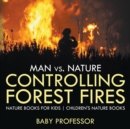 Man vs. Nature : Controlling Forest Fires - Nature Books for Kids - Children's Nature Books - Book
