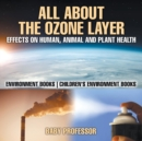 All About The Ozone Layer : Effects on Human, Animal and Plant Health - Environment Books - Children's Environment Books - Book