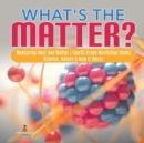 What's the Matter?- Measuring Heat and Matter - Fourth Grade Nonfiction Books - Science, Nature & How It Works - Book