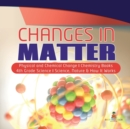 Changes in Matter - Physical and Chemical Change - Chemistry Books - 4th Grade Science - Science, Nature & How It Works - Book