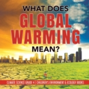 What Does Global Warming Mean? - Climate Science Grade 4 - Children's Environment & Ecology Books - Book