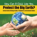 How Can A Child, Like You, Protect the Big Earth? Conservation Biology Grade 4 - Children's Environment Books - Book