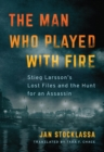 The Man Who Played with Fire : Stieg Larsson's Lost Files and the Hunt for an Assassin - Book