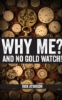 Why Me and No Gold Watch? - Book