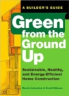 Green from the Ground Up : A Builder's Guide to Sustainable, Healthy, and Energy-efficient Construction - Book