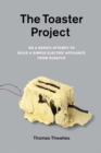 The Toaster Project : Or a Heroic Attempt to Build a Simple Electric Appliance from Scratch - Book