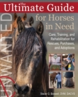 The Ultimate Guide for Horses in Need : Care, Training, and Rehabilitation for Rescues, Purchases, and Adoptions - Book