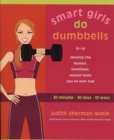 Smart Girls Do Dumbells : Develop the Leanest Healthiest Sexiest Body Youve Ever  Had in 30 Minutes 30 Days 30 Ways - Book