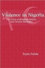 Violence in Nigeria - The Crisis of Religious Politics and Secular Ideologies - Book