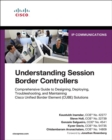Understanding Session Border Controllers : Comprehensive Guide to Deploying and Maintaining Cisco Unified Border Element Solutions - Book